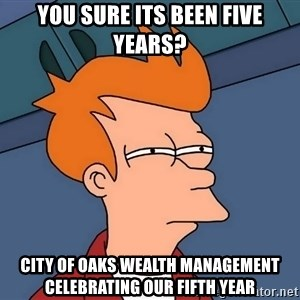 Futurama Fry - you sure its been five years? City of oaks wealth management Celebrating our fifth year