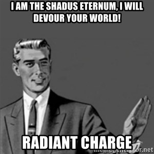 Correction Guy - I AM THE SHADUS ETERNUM, I WILL DEVOUR YOUR WORLD! Radiant Charge