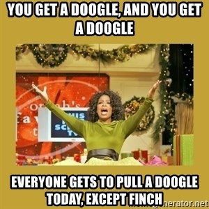 Oprah You get a - You get a Doogle, and you get a Doogle Everyone gets to pull a Doogle today, except Finch