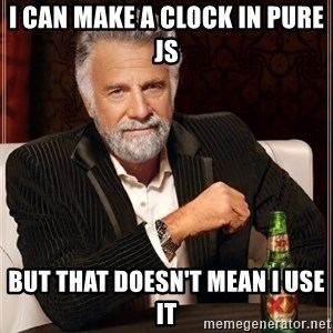 The Most Interesting Man In The World - I can make a clock in pure js But that doesn't mean I use it