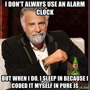 The Most Interesting Man In The World - I don't always use an alarm clock But when I do, I sleep in because I coded it myself in pure JS