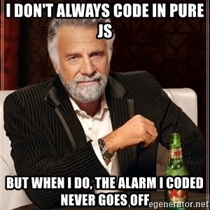 The Most Interesting Man In The World - I don't always code in pure JS but when I do, the alarm i coded never goes off