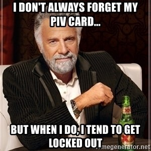 Dos Equis Guy gives advice - I don't always forget my     PIV Card... But when I do, I tend to get locked out