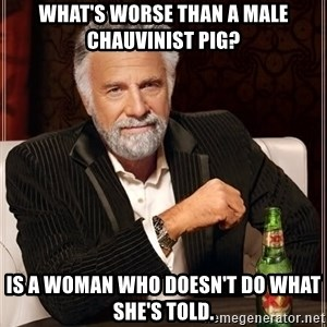 The Most Interesting Man In The World - What's worse than a male chauvinist pig? Is a woman who doesn't do what she's told.