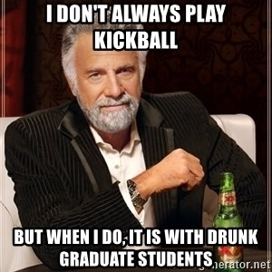 The Most Interesting Man In The World - I don't always play kickball but when I do, it is with drunk graduate students