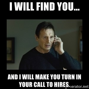 I will find you and kill you - I will find you... and I will make you turn in your call to hires.