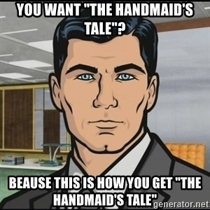 "Archer - You want ""the Handmaid's tale""? Beause this is how you get ""the handmaid's tale"""