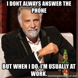 The Most Interesting Man In The World - i dont always answer the phone but when i do, i'm usually at work.