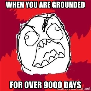 Rage FU - When you are grounded for over 9000 days