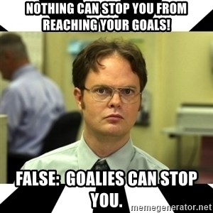 Dwight from the Office - nothing can stop you from reaching your goals! False:  Goalies can stop you.