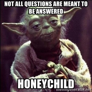 Advice Yoda - Not all questions are meant to be answered Honeychild