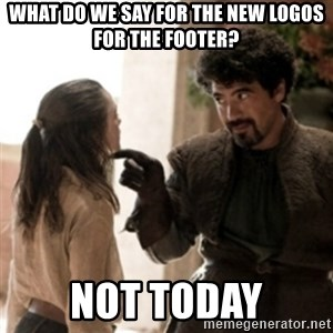 Not today arya - What do we say for the new logos for the footer? Not today