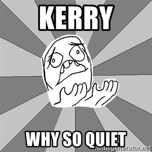 Whyyy??? - kerry why so quiet