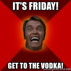 Angry Arnold - It's Friday! get to the vodka!