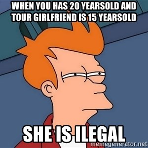 Futurama Fry - When you has 20 yearsold and tour girlfriend is 15 yearsold She is ilegal