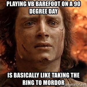 Frodo  - Playing VB barefoot on a 90 degree day Is basically like taking the ring to mordor