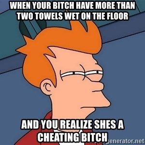 Futurama Fry - when your bitch have more than two towels wet on the floor and you realize shes a cheating bitch