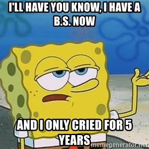 I'll have you know Spongebob - i'll have you know, i have a B.s. now and i only cried for 5 years
