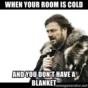 Winter is Coming - when your room is cold and you don't have a blanket