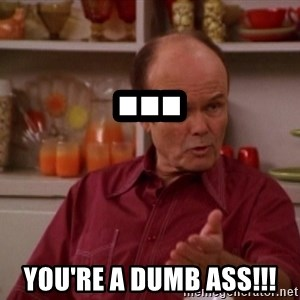 Red Forman - ... You're a DUMB ASS!!!