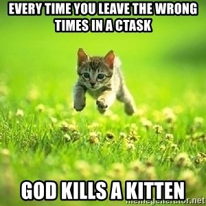 God Kills A Kitten - Every time you leave the wrong times in a CTASK god kills a kitten