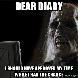 OP will surely deliver skeleton - Dear Diary I should have approved my time while i had the chance