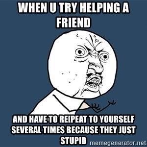Y U No - when u try helping a friend  and have to re[peat to yourself several times because they just stupid