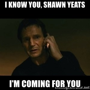 liam neeson taken - I know you, Shawn Yeats I'm coming for you