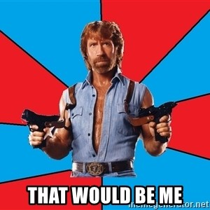 Chuck Norris  - that would be me