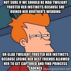 Futurama Fry - Not sure if we should be mad Twilight trusted her instincts because she ruined her brother's wedding Or glad Twilight trusted her instincts because losing her best friends allowed her to get captured and find Princess Cadence