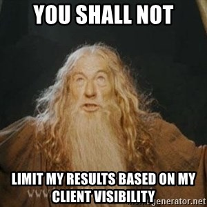 You shall not pass - YOU SHALL NOT limit my results based on my client visibility
