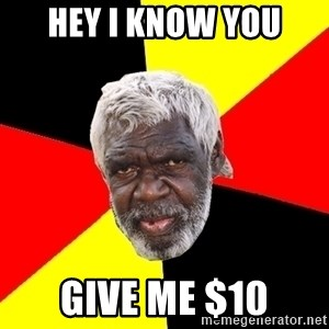 Aboriginal - Hey I know you Give me $10