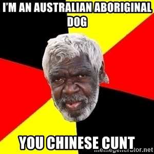 Aboriginal - I'm an Australian Aboriginal dog You Chinese cunt