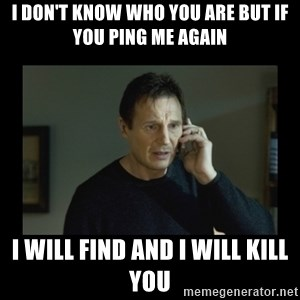 I will find you and kill you - I DON'T KNOW WHO YOU ARE BUT IF YOU PING ME AGAIN  I WILL FIND AND I WILL KILL YOU