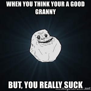 Forever Alone - When you think your a good granny But, you really suck