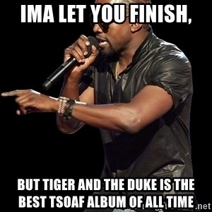 Kanye West - Ima let you finish, But tiger and the duke is the best TSOAF album of all time
