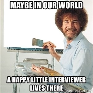 Bob Ross - Maybe in our world a happy little interviewer lives there