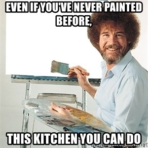 Bob Ross - Even if you've never painted before, This kitchen you can do