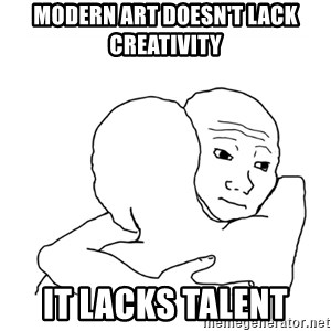 I know that feel bro blank - Modern art doesn't lack creativity it lacks talent