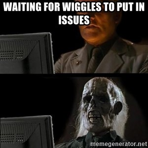 Waiting For - Waiting for wiggles to put in issues