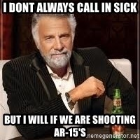 I don't always guy meme - i dont always call in sick but i will if we are shooting AR-15's