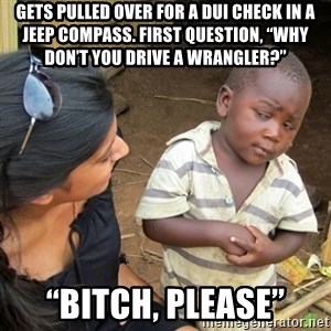 "Skeptical 3rd World Kid - Gets pulled over for a DUI check in a Jeep Compass. First question, ""Why don't you drive a Wrangler?"" ""Bitch, Please"""