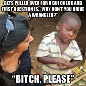 "Skeptical 3rd World Kid - Gets pulled over for a DUI check and first question is, ""Why don't you drive a Wrangler?"" ""Bitch, Please"""