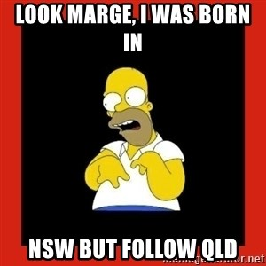 Homer retard - Look Marge, I was born in  NSW but follow QLD