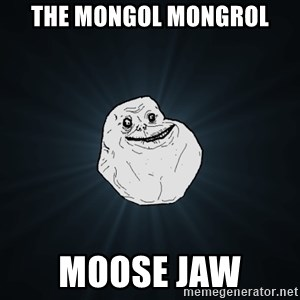 Forever Alone - The mongol mongrol Moose jaw