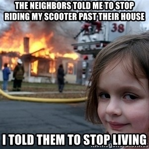 Disaster Girl - The neighbors told me to stop riding my scooter past their house  I told them to stop living
