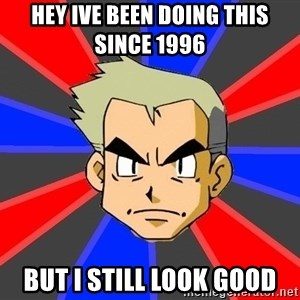 Professor Oak - HEY IVE BEEN DOING THIS SINCE 1996  BUT I STILL LOOK GOOD