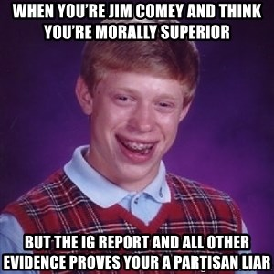Bad Luck Brian - WHEN YOU'RE JIM COMEY AND THINK YOU'RE MORALLY SUPERIOR BUT THE IG REPORT AND ALL OTHER EVIDENCE PROVES YOUR A PARTISAN LIAR