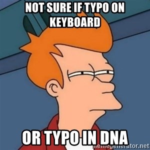 Not sure if troll - Not sure if typo on keyboard Or typo in dna