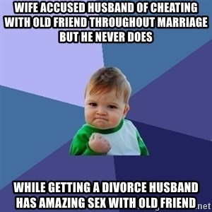 Success Kid - Wife accused husband of cheating with old friend throughout marriage but he never does While getting a divorce husband has amazing sex with old friend